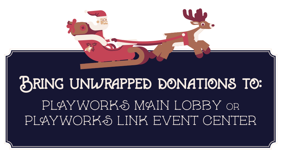 Bring unwrapped donations to the Playworks Main Lobby or Playworks LINK Event Center